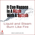 It can happen in a Flash with a Splash: Liquid and Steam Burn Like Fire!